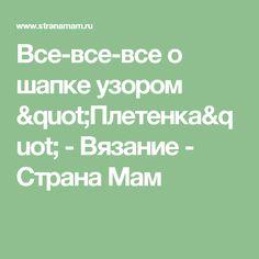 """Все-все-все о шапке узором """"Плетенка"""" - Вязание - Страна Мам"""