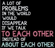 A lot of problems in the world would disappear if we talk to each other instead of about each other. #relationships #friendships