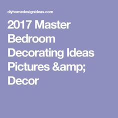 2017 Master Bedroom Decorating Ideas Pictures & Decor