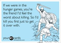 If we were in the hunger games, you're the friend I'd feel the worst about killing. So I'd kill you first just to get it over with.
