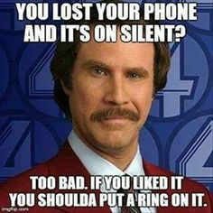 You lost your phone and its on silent? Too bad. IF you like it you shoulda put a ring on it! hahaha. Will Ferrell cracks me up!