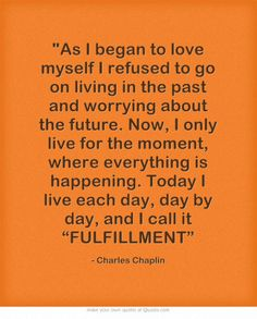 """As I began to love myself I refused to go on living in the past and worrying about the future. Now, I only live for the moment, where everything is happening. Today I live each day, day by day, and I call it """"FULFILLMENT"""""""