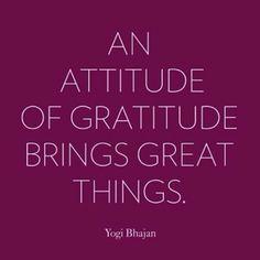 """""""An attitude of gratitude brings great things."""" -Yogi Bhajan"""