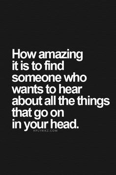 How amazing it is to find someone who wants to hear about all the things that go on in your head
