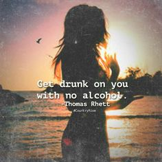 Get drunk on you with no alcohol. #ThomasRhett #CountryMusic #CountryRise #Quotes