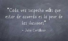 """Julio Cortázar: """"Every time I suspect more than agreeing is the worst of illusions"""". Some Good Quotes, Quotes En Espanol, Marketing Articles, Love Phrases, Meaningful Words, Just In Case, Life Quotes, Poetry, Wisdom"""