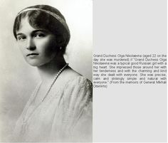 """Memoirs of General Mikhail Dterikhs, """"Grand Duchess Olga Nikolaevna (15 Nov 1895-17 Jul 1918), age 22 when murdered, was a typical good Russian girl with a big heart. She impressed those around her with her tenderness & with the charming & kind way she dealt with everyone. She was precise, calm & strikingly simple & natural with everyone.""""  From Paul Gilbert in Royal Russia 9 May 2013."""