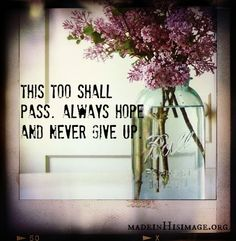 """This too shall pass. #havehope---Have Strength. You can do it!! Trust God!!! """"i can do all things through Christ who gives me strength"""""""