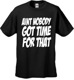 Aint Nobody Got Time For That Mens T-Shirt!