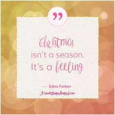 great Edna Ferber #quote about #Christmas: Christmas isn't a season. It's a feeling.
