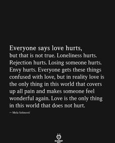 Everyone says love hurts, but that is not true. Losing someone hurts. Everyone gets these things confused with love, but in reality love is the only… # Everyone says love hurts, but that is not true Reality Quotes, Mood Quotes, Positive Quotes, Crush Quotes, Envy Quotes, Quotable Quotes, Wisdom Quotes, Life Quotes, Love Hurts Quotes