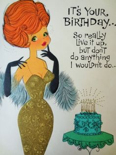 Happy Birthday, don't do anything that I wouldn't do! ...Lol. .
