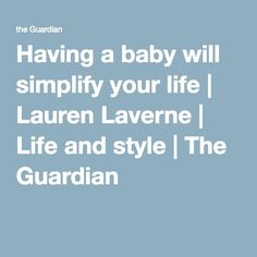 Having a baby will simplify your life | Lauren Laverne | Life and style | The Guardian