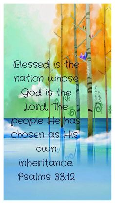 "Psalm 33:12 ""What joy for the nation whose God is the Lord, whose people He has chosen for His own."" NLT"