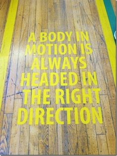 A body in motion is always headed in the right direction.