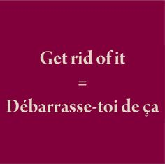 Get rid of it = Débarrasse-toi de ça