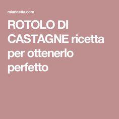 ROTOLO DI CASTAGNE ricetta per ottenerlo perfetto