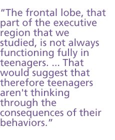 """Teenagers: While taking a SPED Class a professor told me, """"The Frontal Lobe doesn't even go on line until age 25...why do you think car rental companies don't rent to folks until 25?"""" So parents...cut your kids some slack..."""
