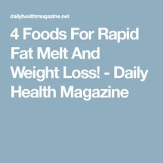 4 Foods For Rapid Fat Melt And Weight Loss! - Daily Health Magazine
