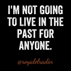 I'M NOT GOING  TO LIVE IN THE  PAST FOR  ANYONE.