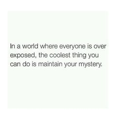 """""""In a world where everyone is over exposed, the coolest thing you can do is remain a mystery."""""""