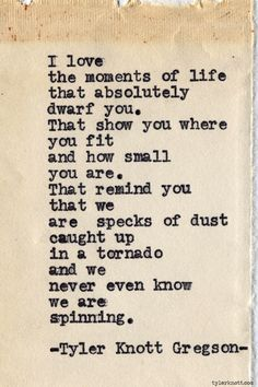 Typewriter Series #605 by Tyler Knott Gregson - I love the moments of life that absolutely dwar you. That show you where you fit and how small you are. That remind you that we are specks of dust caught up in a tornado and we never even know we are spinning. #poetry #words