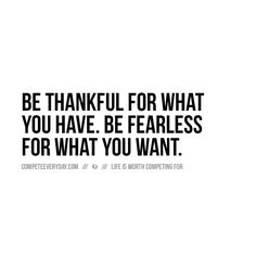 Be grateful for the opportunities and things you have now. Be fearless competing for the goals and life you want.