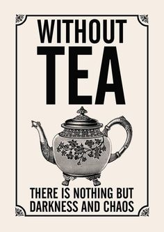 without tea there is nothing but darkness and chaos.