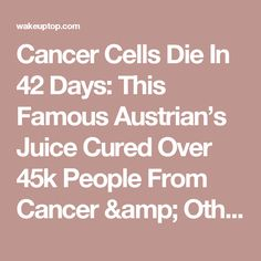 Cancer Cells Die In 42 Days: This Famous Austrian's Juice Cured Over 45k People From Cancer & Other Incurable Diseases! (Recipe) – Wake Up Top