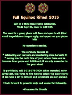 Fall Equinox Ritual 2015: Join in a Third Road Faerie celebration, Weds Sept 23, noon to 1:00 EST. No experience needed. The ceremony focuses on * celebrating our harvests and manifesting more harvests.   * moving into the dark time of year, where there can be immense inner peace and fulfillment, if we only surrender to the year wheel. —Francesca De Grandis
