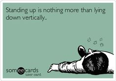 Standing up is nothing more than lying down vertically...