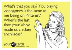 You playing video games is the same as me being on Pinterest?  When's the last time your Xbox made us chicken enchiladas?