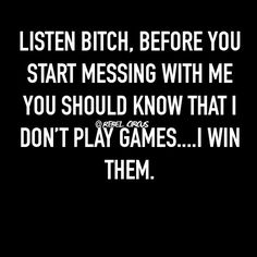 Don't try to play if you can't handle it! Go cry and be miserable but don't mess with me unless you want a little dose of truth... got that?