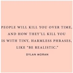 "People will kill you over time.   And how they will kill you is with harmless phrases like ""be realistic""."