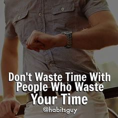 Time is your only limited asset. Every minute you spend on something pointless is a minute you will NEVER get back. :bulb: If you regularly deal with a time waster or a chronically late person, IMMEDIATELY eliminate them from your life. You have more imp