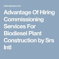 Advantage Of Hiring Commissioning Services For Biodiesel Plant Construction by Srs Intl