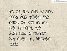 I'm at the age where food has taken the place of sex in my life. In fact, I've just had a mirror put over my kitchen table. #quotes #love #sayings #inspirational #motivational #words #quoteoftheday #positive