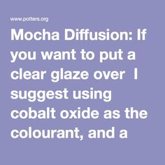 Mocha Diffusion: If you want to put a clear glaze over  I suggest using cobalt oxide as the colourant, and a non-zinc containing clear  glaze over top.