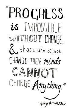 """""""Progress is impossible without change, and those who cannot change their minds cannot change anything."""" - George Bernard Shaw"""
