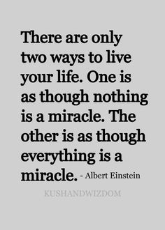 There are only two ways to live your life. One is as though nothing is a miracle. The other is as though everything is a miracle