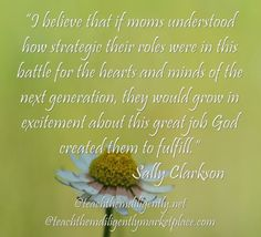 Sally Clarkson quote: If moms understood how strategic their roles were...