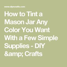 How to Tint a Mason Jar Any Color You Want With a Few Simple Supplies - DIY & Crafts
