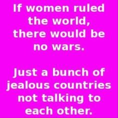If women ruled the world, there would be no wars. Just a bunch of jealous countries not talking to each other.