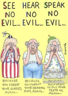 See no evil, Hear No Evil, Speak no evil.The old age version ps the woman than speaks no evil does have a dazzling white smile though = she puts her false teeth into the dishwasher next to the dishwasher tablet ! Old People Cartoon, Old People Jokes, Funny People, People Quotes, Happy People, Funny Christmas Cartoons, Funny Cartoons, Funny Jokes, Hilarious