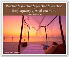 Practice & practice & practice & practice the frequency of what you want. Abraham-Hicks Quotes (AHQ2803) #vibration