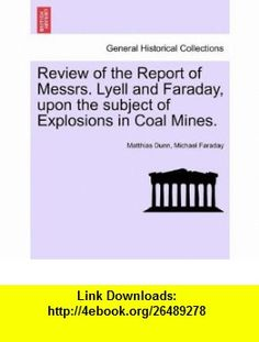 Review of the Report of Messrs. Lyell and Faraday, upon the subject of Explosions in Coal Mines. (9781241054960) Matthias Dunn, Michael Faraday , ISBN-10: 1241054967  , ISBN-13: 978-1241054960 ,  , tutorials , pdf , ebook , torrent , downloads , rapidshare , filesonic , hotfile , megaupload , fileserve