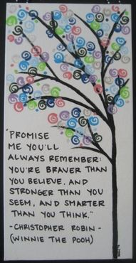 Promise Me You'll Always Remember: You're Braver Than You Believe, And Stronger Than You Seem, And Smarter Than You Think. -Christopher Robin