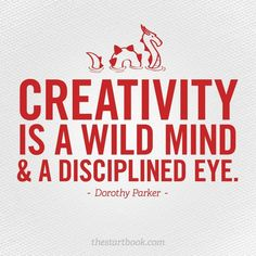 """Creativity is a wild mind and a disciplined eye."" -- Dorothy Parker. Wisdom from Start Book by Jon Acuff"