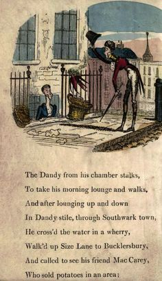 Page 2  The Dandy from his chambers stalks, To take his morning lounge and walks, And after lounging up and down In Dandy style, through Southwark town, He crossed the water in a wherry, Walked up Size Lane to Bucklersbury, And called to see his friend Mac Carey Who sold potatoes in an area;