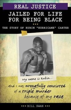 "Real Justice: Jailed for Life for Being Black: The Story of Rubin ""Hurricane"" Carter. Rubin Carter was in and out of reformatories and prisons from the age of 12. At 24, he became a winning professional boxer and was turning his life around. In 1966, local policemen arrested Carter and a friend for a triple murder. Carter spent nearly 20 years in jail, proclaiming his innocence. In 1985, a judge released Carter, ruling that Carter's conviction had been based not on evidence, but on racism."